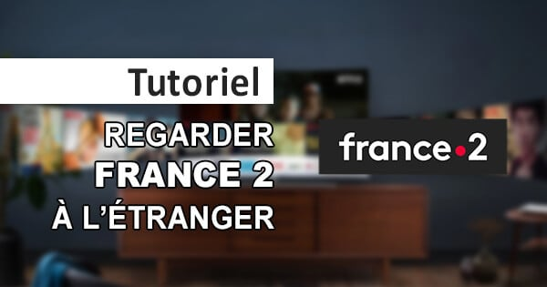Notre tutoriel pour regarder France 2 en direct depuis l'étranger